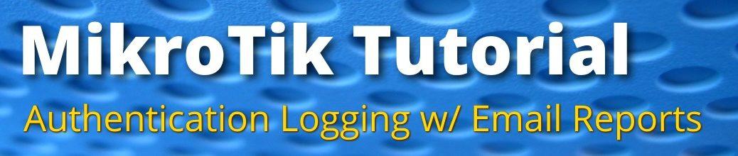 MikroTik Script: Authentication Logging w/ Email Reports - jcutrer com